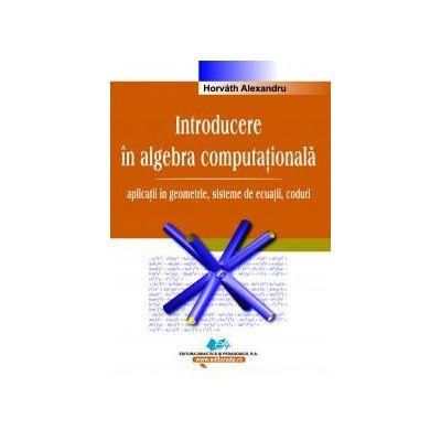Introducere în algebra computaţională – Vol.I –  aplicaţii în geometrie, sisteme de ecuaţii, coduri