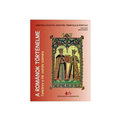 A ROMÁNOK TÖRTÉNELME   Tankönyv a VIII. osztály számára (Istoria românilor-manual pentru clasa a VIII-a, limba maghiară)