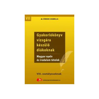 Gyakorlókönyv vizsgára készülő diákoknak : magyar nyelv és irodalom tételek - VIII. osztályosoknak