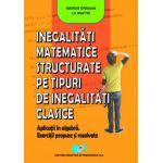 Inegalităţi matematice structurate pe tipuri de inegalităţi clasice. Aplicaţii în algebră. Exerciţii propuse şi rezolvate.