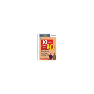 10 teste pentru nota 10 cls. a VIII-a matematică (modele de teste pentru tezele cu subiect unic) semestrul I