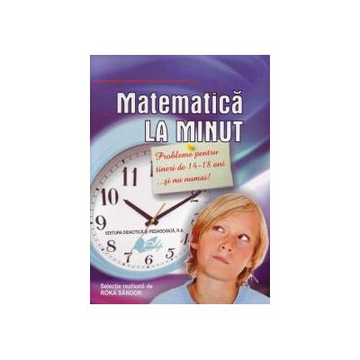 Matematică la minut. Probleme pentru tineri de 14-18....şi nu numai!