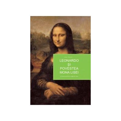Leonardo şi povestea Mona Lisei - istoria ilustrată a unei picturi