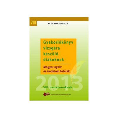 Gyakorlókönyv vizsgára  készülő diákoknak   Magyar nyelv  és irodalom tételek   VIII. osztályosoknak