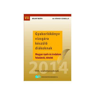 Gyakorlókönyv vizsgára készülő diákoknak Magyar nyelv és irodalom feladatok, tételek VIII. osztályosoknak
