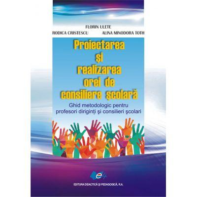 Proiectarea şi realizarea orei de consiliere şcolară • Ghid metodologic pentru profesori diriginţi şi consilieri şcolari